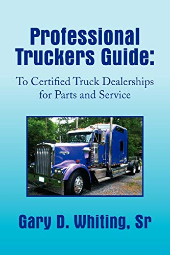 Professional Truckers Guide: To Certified Truck Dealerships for Parts and Service: Gary Whiting