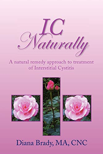 IC NATURALLY: A natural remedy approach to treatment of Interstitial Cystitis: Brady, Diana