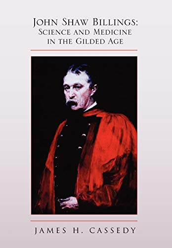 John Shaw Billings: Science and Medicine in the Gilded Age: James H. Cassedy