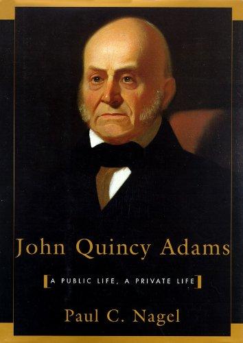 John Quincy Adams: A Public Life, a Private Life: Paul C. Nagel