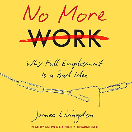 9781441732651: No More Work: Why Full Employment Is a Bad Idea