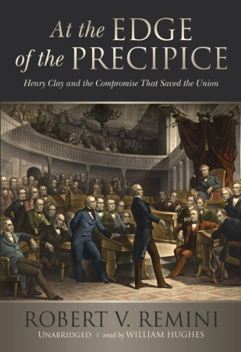 At the Edge of the Precipice: Henry Clay and the Compromise That Saved the Union: Robert V. Remini