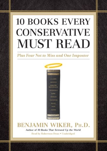 10 Books Every Conservative Must Read: Plus Four Not to Miss and One Imposter: Benjamin Wiker