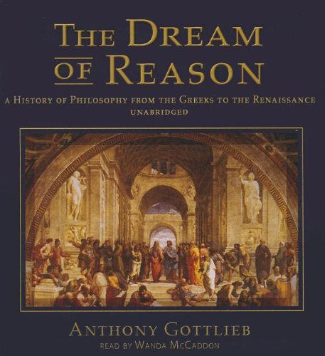 The Dream of Reason - A History of Philosophy from the Greeks to the Renaissance: Anthony Gottlieb