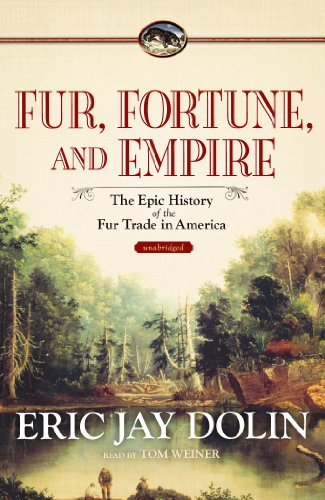 Fur, Fortune, and Empire - The Epic History of the Fur Trade in America: Eric Jay Dolin