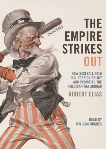 The Empire Strikes Out - How Baseball Sold U.S. Foreign Policy and Promoted the American Way Abroad...