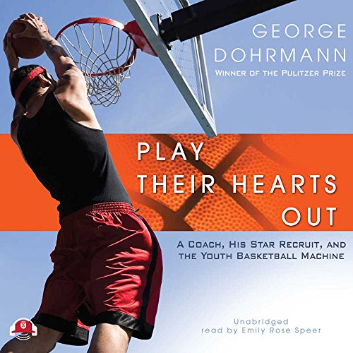 Play Their Hearts Out - A Coach, His Star Recruit, and the Youth Basketball Machine: George ...