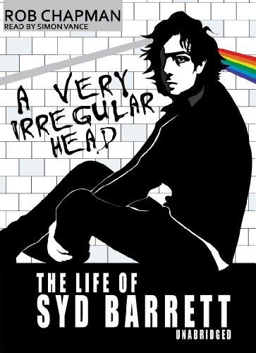 A Very Irregular Head - The Life of Syd Barrett: Rob Chapman
