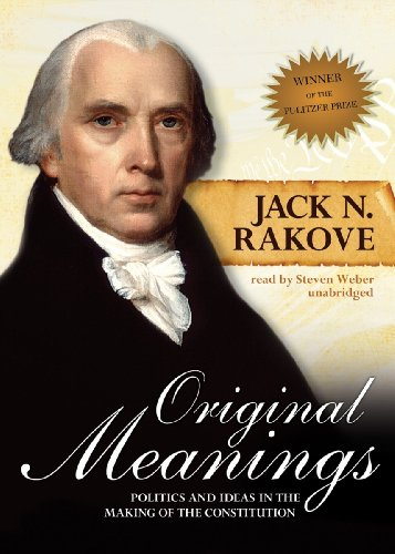 Original Meanings - Politics and Ideas in the Making of the Constitution: Jack N. Rakove