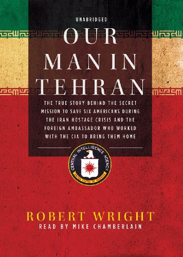 9781441772688: Our Man in Tehran: The True Story behind the Secret Mission to Save Six Americans during the Iran Hostage Crisis and the Foreign Ambassador Who Worked with the CIA to Bring Them Home