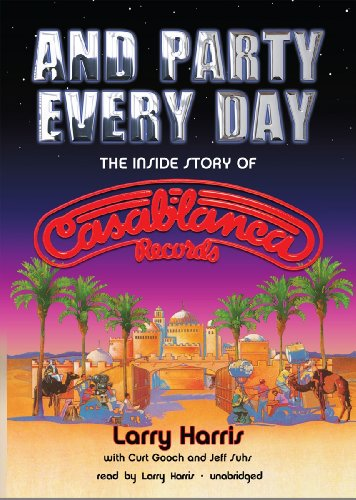 And Party Every Day - The Inside Story of Casablanca Records: Larry Harris