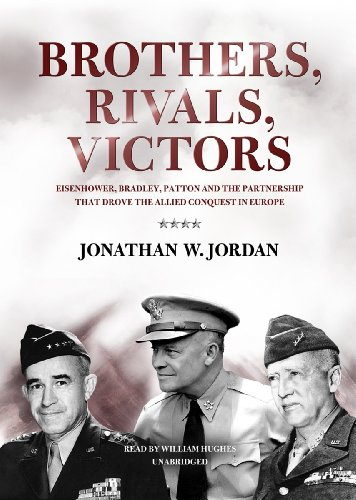 Brothers, Rivals, Victors: Eisenhower, Patton, Bradley, and the Partnership That Drove the Allied ...