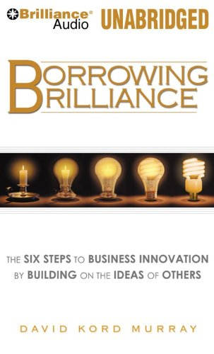 Borrowing Brilliance: The Six Steps to Business Innovation by Building on the Ideas of Others: ...