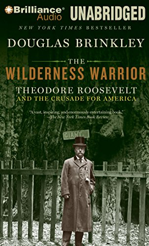 The Wilderness Warrior: Theodore Roosevelt and the Crusade for America: Brinkley, Douglas