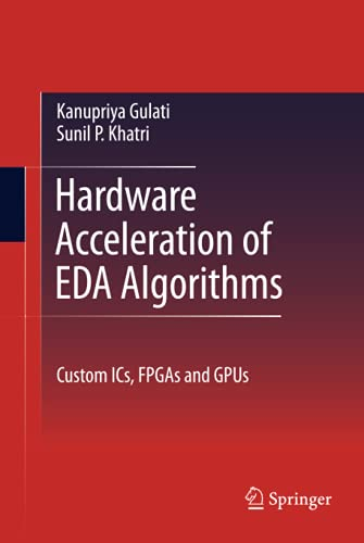 Hardware Acceleration of EDA Algorithms: Custom ICs,: Sunil P Khatri;