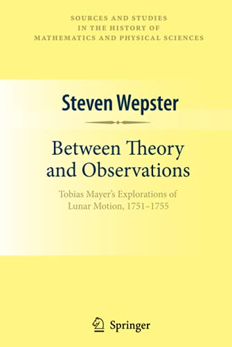 9781441913135: Between Theory and Observations: Tobias Mayer's Explorations of Lunar Motion, 1751-1755 (Sources and Studies in the History of Mathematics and Physical Sciences)