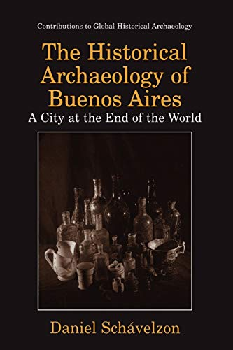 9781441933102: The Historical Archaeology of Buenos Aires: A City at the End of the World (Contributions To Global Historical Archaeology)