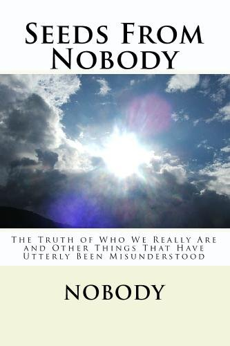 Seeds From Nobody: The Truth of Who We Really Are and Other Things That Have Utterly Been ...