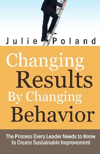 9781442132740: Changing Results by Changing Behavior: The process every leader needs to know to create sustainable improvement