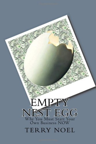 Empty Nest Egg: Why You Must Start Your Own Business NOW: Terry Noel