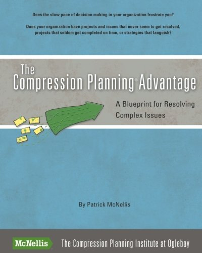 The Compression Planning Advantage: A Blueprint for Resolving Complex Issues: McNellis, Patrick