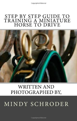 Step By Step Guide to Training A Miniature Horse To Drive: Schroder, Mindy