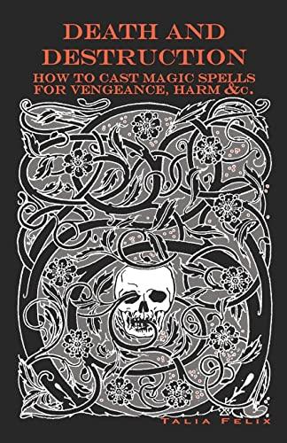 Death and Destruction: How to Cast Magic Spells for Vengeance, Harm, &c.: Felix, Talia