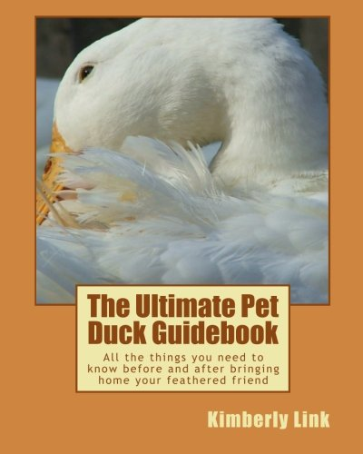 The Ultimate Pet Duck Guidebook: All the things you need to know before and after bringing home ...