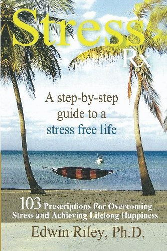 Stress Rx - 103 Prescriptions for Overcoming Stress and Achieving Lifelong Happiness: Riley Ph.D., ...