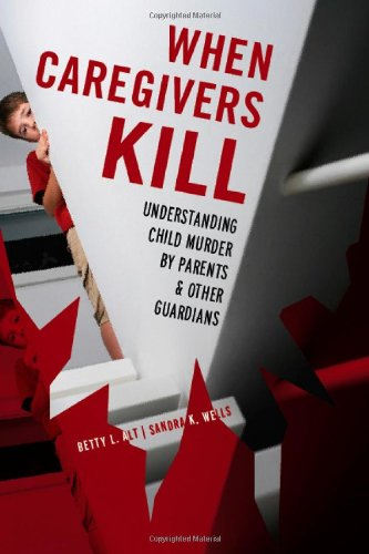 When Caregivers Kill: Understanding Child Murder by Parents and Other Guardians: Alt, Betty L.; ...
