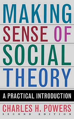Making Sense of Social Theory: A Practical Introduction (Second Edition): Charles H. Powers