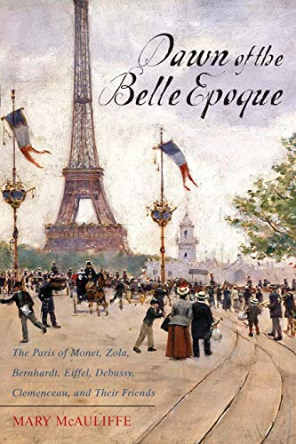 9781442209282: Dawn of the Belle Epoque: The Paris of Monet, Zola, Bernhardt, Eiffel, Debussy, Clemenceau, and Their Friends