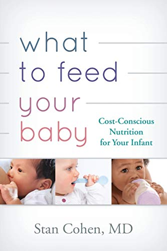 What to Feed Your Baby: Cost Conscious Nutrition for Your Infant: Cohen, Stanley A.