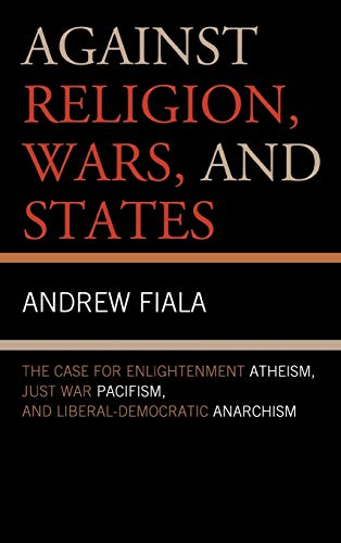 9781442223066: Against Religion, Wars, and States: The Case for Enlightenment Atheism, Just War Pacifism, and Liberal-Democratic Anarchism