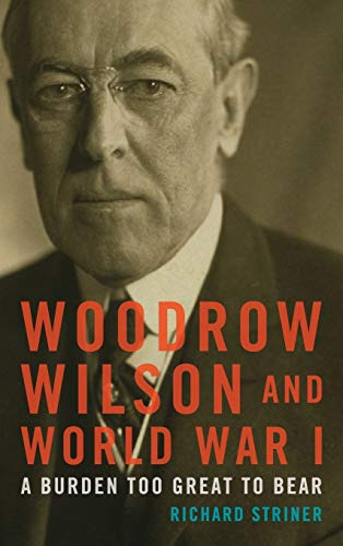 9781442229372: Woodrow Wilson and World War I: A Burden Too Great to Bear