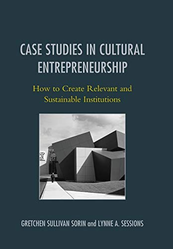 Case Studies in Cultural Entrepreneurship: How to Create Relevant and Sustainable Institutions (...