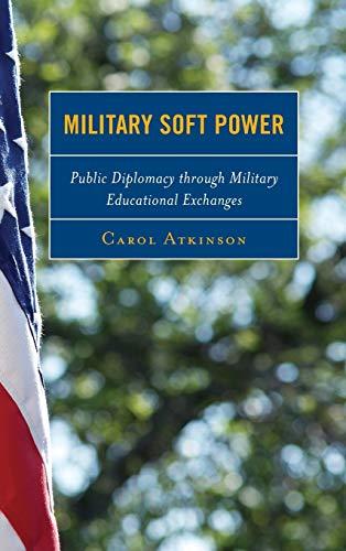 Military Soft Power: Public Diplomacy Through Military Educational Exchanges: Atkinson, Carol