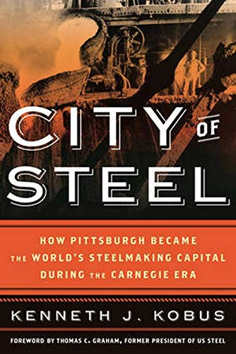 City of Steel: How Pittsburgh Became the World s Steelmaking Capital during the Carnegie Era (...