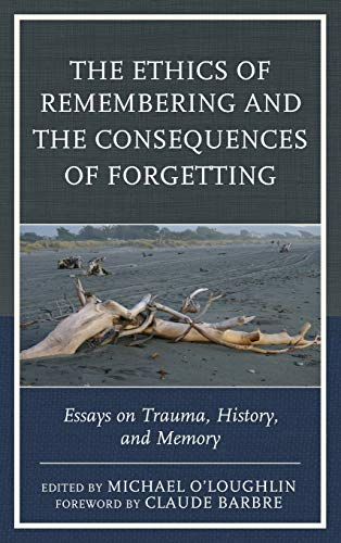 The Ethics of Remembering and the Consequences of Forgetting: Essays on Trauma, History, and Memory...