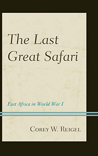 The Last Great Safari: East Africa in World War I (Hardback): Corey W. Reigel