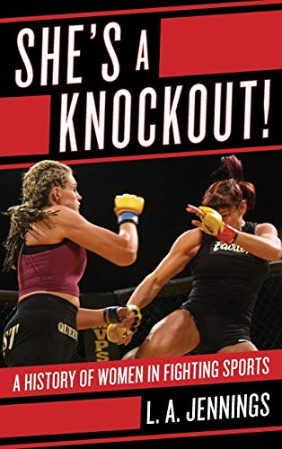 She's a Knockout!: A History of Women in Fighting Sports: Jennings, L.A.