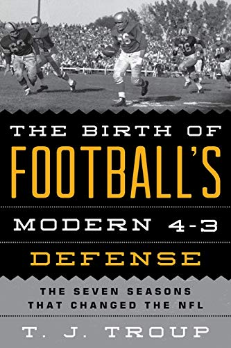 The Birth of Football's Modern 4-3 Defense: The Seven Seasons That Changed the NFL: T. J. Troup
