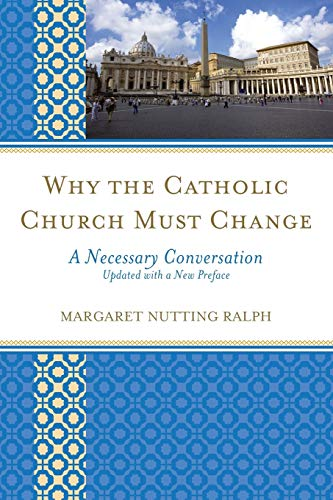 Why the Catholic Church Must Change: A Necessary Conversation: Margaret Nutting Ralph