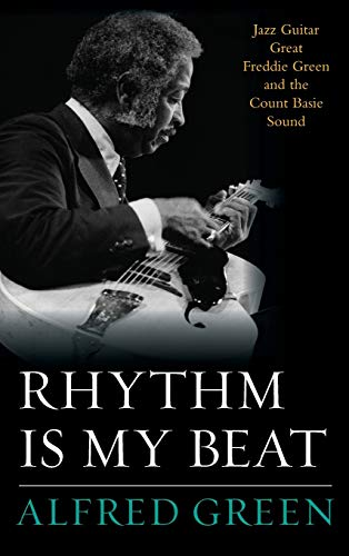 Rhythm Is My Beat: Jazz Guitar Great Freddie Green and the Count Basie Sound (Hardback): Alfred ...