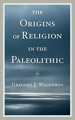 The Origins of Religion in the Paleolithic: Wightman, Gregory J.