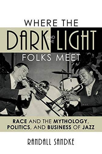 9781442243545: Where the Dark and the Light Folks Meet: Race and the Mythology, Politics, and Business of Jazz (Studies in Jazz)