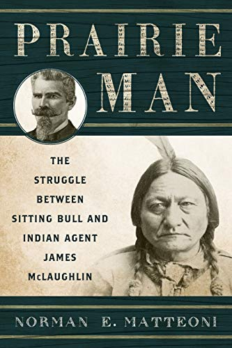 Prairie Man: The Struggle between Sitting Bull and Indian Agent James McLaughlin: Matteoni, Norman ...