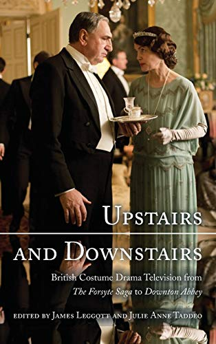 Upstairs and Downstairs: British Costume Drama Television from the Forsyte Saga to Downton Abbey: ...
