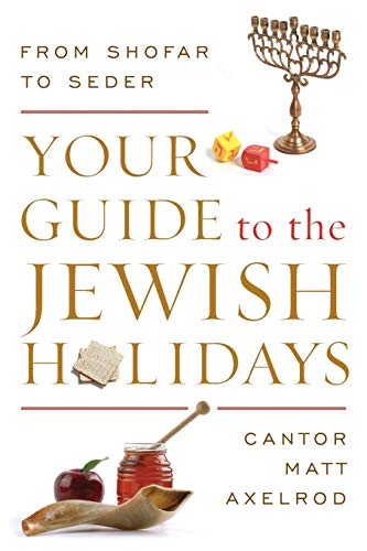 Your Guide to the Jewish Holidays: From Shofar to Seder: Axelrod, Cantor Matt
