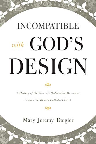 Incompatible with God's Design: A History of the Women's Ordination Movement in the U.S. ...